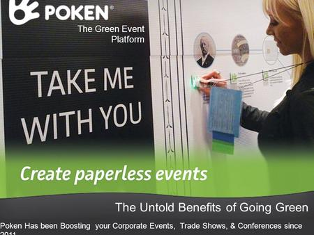 The Green Event Platform The Untold Benefits of Going Green Poken Has been Boosting your Corporate Events, Trade Shows, & Conferences since 2011.