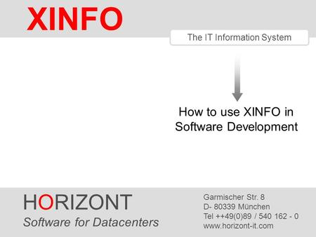 HORIZONT 1 XINFO ® The IT Information System How to use XINFO in Software Development HORIZONT Software for Datacenters Garmischer Str. 8 D- 80339 München.