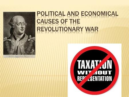 POLITICAL CAUSES: Taxation without representation a. Sugar, Stamp, Tea & Townshend Acts Limitation of individual rights a. Quartering Act, Proclamation.