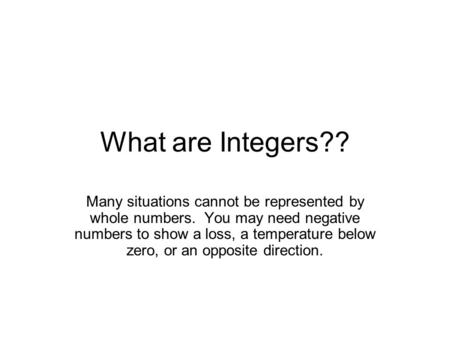 What are Integers?? Many situations cannot be represented by whole numbers. You may need negative numbers to show a loss, a temperature below zero, or.