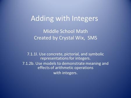 Adding with Integers Middle School Math Created by Crystal Wix, SMS 7.1.1l. Use concrete, pictorial, and symbolic representations for integers. 7.1.2b.