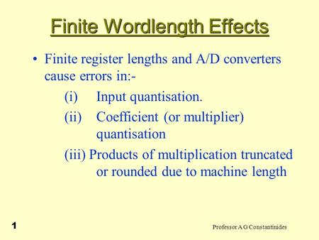 Professor A G Constantinides 1 Finite Wordlength Effects Finite register lengths and A/D converters cause errors in:- (i) Input quantisation. (ii)Coefficient.
