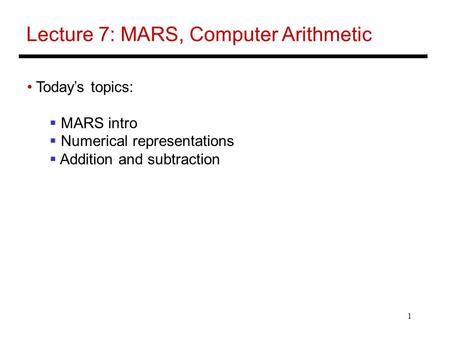 1 Lecture 7: MARS, Computer Arithmetic Today's topics:  MARS intro  Numerical representations  Addition and subtraction.