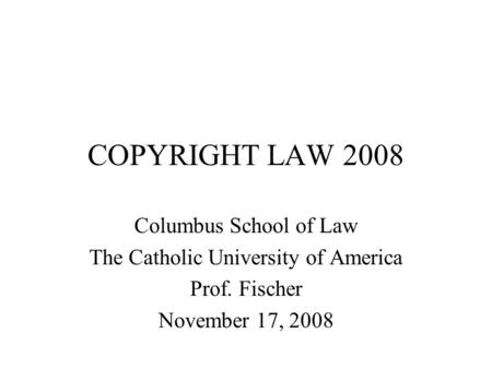 COPYRIGHT LAW 2008 Columbus School of Law The Catholic University of America Prof. Fischer November 17, 2008.