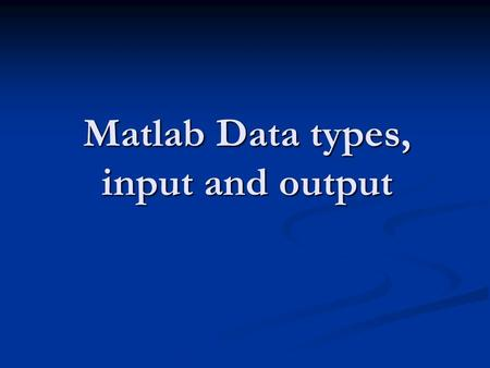 Matlab Data types, input and output. Data types Char: >> a = ' Jim ' Char: >> a = ' Jim ' Numeric: uint8, uint16, uint32, uint64 int8, int16, int32, int64.