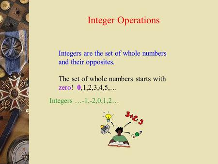 Integer Operations Integers are the set of whole numbers and their opposites. The set of whole numbers starts with zero! 0,1,2,3,4,5,… Integers …-1,-2,0,1,2…