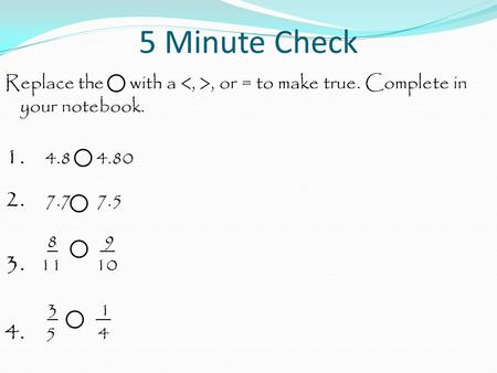 5 Minute Check Replace the with a, or = to make true. Complete in your notebook. 1. 4.8 4.80 2. 7.7 7.5 8 9 3. 11 10 3 1 4. 5 4.