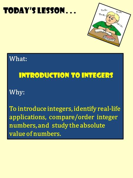 Today's lesson... What: Introduction to integers Why: To introduce integers, identify real-life applications, compare/order integer numbers, and study.