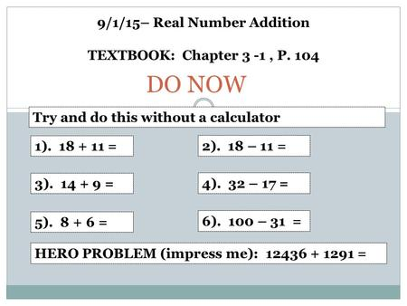 9/1/15– Real Number Addition TEXTBOOK: Chapter 3 -1, P. 104 1). 18 + 11 = 2). 18 – 11 = 3). 14 + 9 = 4). 32 – 17 = 5). 8 + 6 = 6). 100 – 31 = DO NOW HERO.