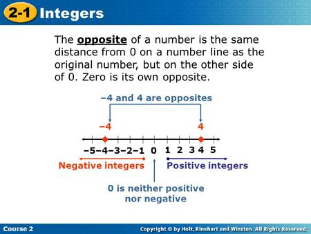 Course 2 2-1 Integers The opposite of a number is the same distance from 0 on a number line as the original number, but on the other side of 0. Zero is.