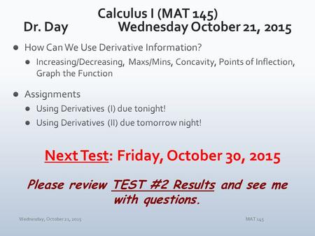 Wednesday, October 21, 2015MAT 145 Please review TEST #2 Results and see me with questions.