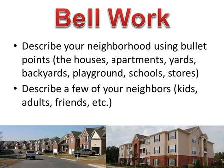 Describe your neighborhood using bullet points (the houses, apartments, yards, backyards, playground, schools, stores) Describe a few of your neighbors.