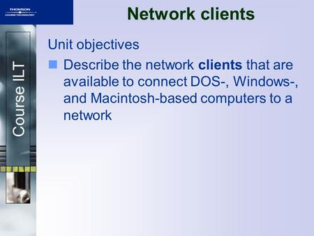 Course ILT Unit objectives Describe the network clients that are available to connect DOS-, Windows-, and Macintosh-based computers to a network Network.