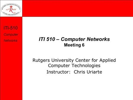 ITI-510 Computer Networks ITI 510 – Computer Networks Meeting 6 Rutgers University Center for Applied Computer Technologies Instructor: Chris Uriarte.