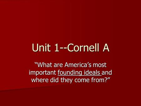 "Unit 1--Cornell A ""What are America's most important founding ideals and where did they come from?"""