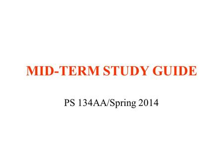 MID-TERM STUDY GUIDE PS 134AA/Spring 2014. TIME AND PLACE Wednesday, May 7 Classroom 5:00-6:30 p.m. Closed-book exam Bring blue books and pens/pencils.