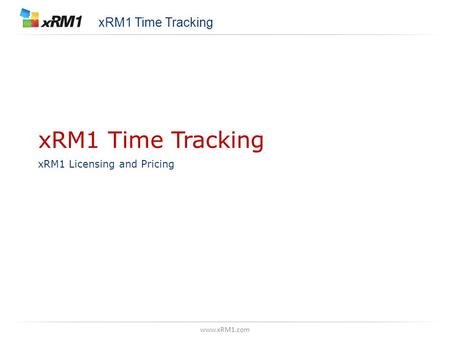Www.xRM1.com xRM1 Time Tracking xRM1 Licensing and Pricing xRM1 Time Tracking.