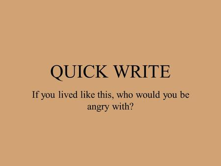 QUICK WRITE If you lived like this, who would you be angry with?