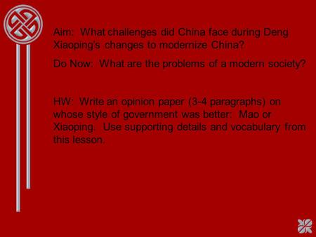 Aim: What challenges did China face during Deng Xiaoping's changes to modernize China? Do Now: What are the problems of a modern society? HW: Write an.