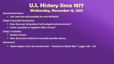 U.S. History Since 1877 Wednesday, November 18, 2015 General Reminders  Our next test will probably be next MONDAY. Today's Essential Question(s)  How.