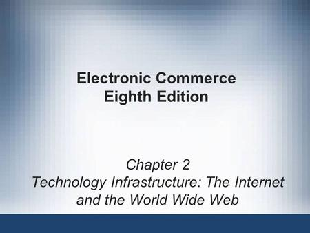 Electronic Commerce Eighth Edition Chapter 2 Technology Infrastructure: The Internet and the <strong>World</strong> <strong>Wide</strong> <strong>Web</strong>.