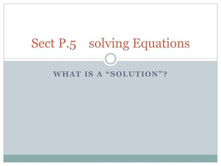 "WHAT IS A ""SOLUTION""? Sect P.5 solving Equations."