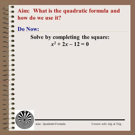 Aim: Quadratic Formula Course: Adv. Alg. & Trig. Aim: What is the quadratic formula and how do we use it? Do Now: Solve by completing the square: x 2.