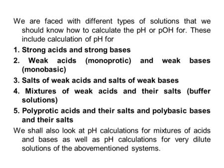 We are faced with different types of solutions that we should know how to calculate the pH or pOH for. These include calculation of pH for 1. Strong acids.
