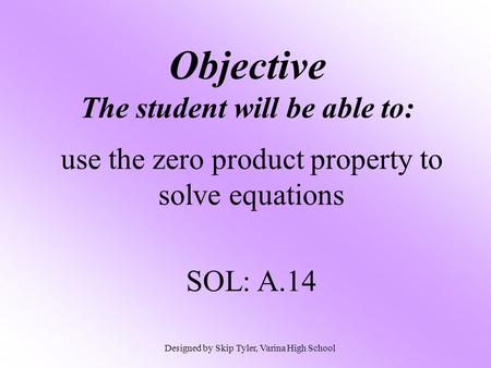 Objective The student will be able to: use the zero product property to solve equations SOL: A.14 Designed by Skip Tyler, Varina High School.