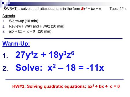 SWBAT… solve quadratic equations in the form a x 2 + bx + c Tues, 5/14 Agenda 1. Warm-up (10 min) 2. Review HW#1 and HW#2 (20 min) 3. ax 2 + bx + c = 0.