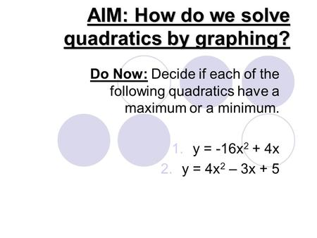 AIM: How do we solve quadratics by graphing? Do Now: Decide if each of the following quadratics have a maximum or a minimum. 1.y = -16x 2 + 4x 2.y = 4x.
