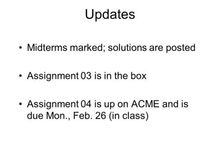 Updates Midterms marked; solutions are posted Assignment 03 is in the box Assignment 04 is up on ACME and is due Mon., Feb. 26 (in class)