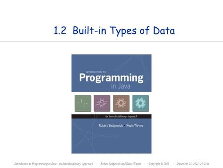1.2 Built-in Types of Data Introduction to Programming in Java: An Interdisciplinary Approach · Robert Sedgewick and Kevin Wayne · Copyright © 2008 · December.