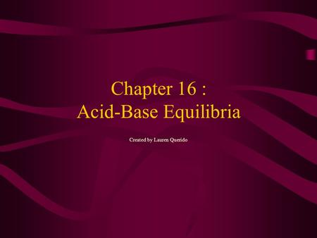 Chapter 16 : Acid-Base Equilibria Created by Lauren Querido.