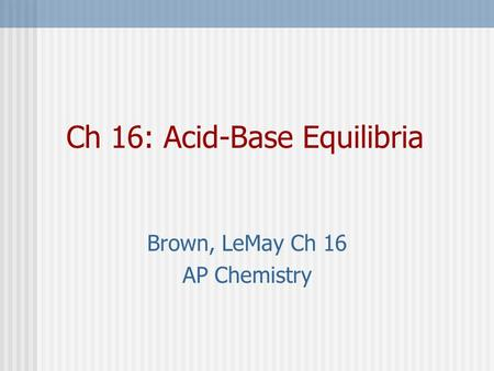Ch 16: Acid-Base Equilibria Brown, LeMay Ch 16 AP Chemistry.