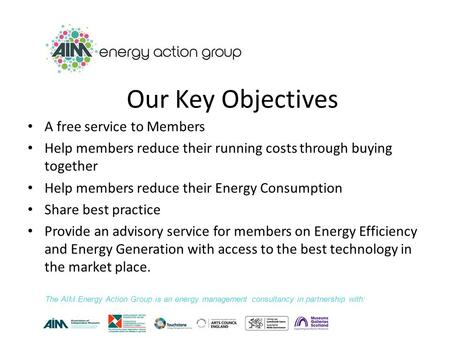 Our Key Objectives A free service to Members Help members reduce their running costs through buying together Help members reduce their Energy Consumption.