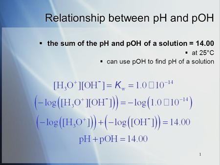 1 Relationship between pH and pOH  the sum of the pH and pOH of a solution = 14.00  at 25°C  can use pOH to find pH of a solution  the sum of the pH.