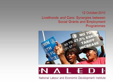12 October 2010 Livelihoods and Care: Synergies between Social Grants and Employment Programmes National Labour and Economic Development Institute.