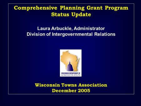 Comprehensive Planning Grant Program Status Update Laura Arbuckle, Administrator Division of Intergovernmental Relations Wisconsin Towns Association December.
