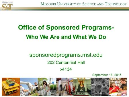 Office of Sponsored Programs- Who We Are and What We Do sponsoredprograms.mst.edu 202 Centennial Hall x4134 September 16, 2015.