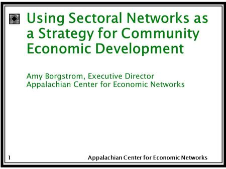 Appalachian Center for Economic Networks 1 Using Sectoral Networks as a Strategy for Community Economic Development Amy Borgstrom, Executive Director Appalachian.