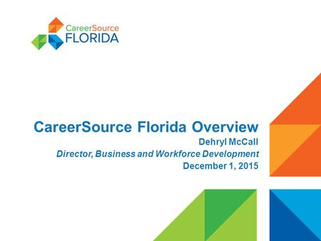 CareerSource Florida Overview Dehryl McCall Director, Business and Workforce Development December 1, 2015.