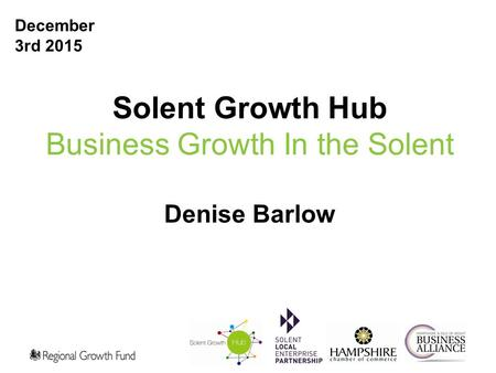 Solent Growth Hub Business Growth In the Solent Denise Barlow 1 December 3rd 2015.