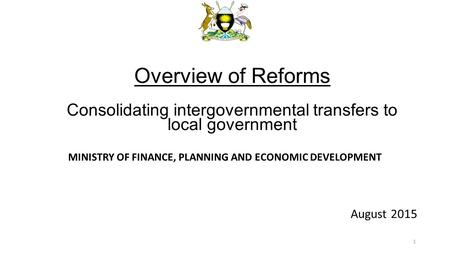 MINISTRY OF FINANCE, PLANNING AND ECONOMIC DEVELOPMENT August 2015 Overview of Reforms Consolidating intergovernmental transfers to local government 1.