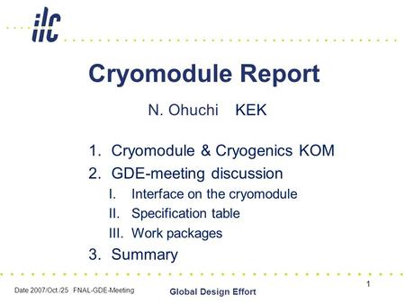 Date 2007/Oct./25 FNAL-GDE-Meeting Global Design Effort 1 Cryomodule Report N. Ohuchi KEK 1.Cryomodule & Cryogenics KOM 2.GDE-meeting discussion I.Interface.