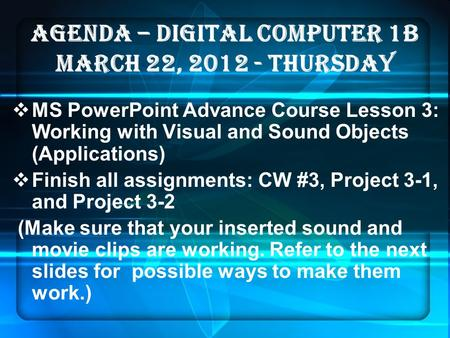 AGENDA – DIGITAL COMPUTER 1B MARCH 22, 2012 - thurSDAY  MS PowerPoint Advance Course Lesson 3: Working with Visual and Sound Objects (Applications) 