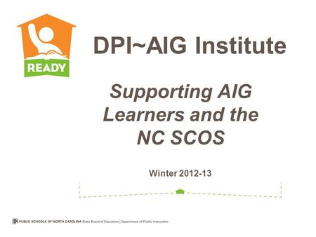 Supporting AIG Learners and the NC SCOS Winter 2012-13 DPI~AIG Institute.
