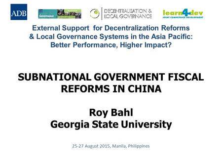 SUBNATIONAL GOVERNMENT FISCAL REFORMS IN CHINA Roy Bahl Georgia State University 25-27 August 2015, Manila, Philippines External Support for Decentralization.