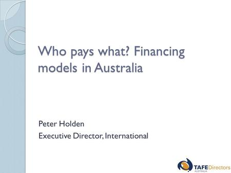 Who pays what? Financing models in Australia Peter Holden Executive Director, International.