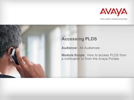 1 Accessing PLDS Audience: All Audiences Module Scope: How to access PLDS from a notification or from the Avaya Portals.